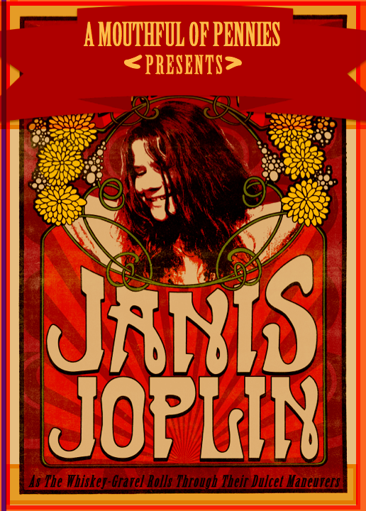 A Mouthful of Pennies Presents: Janis Joplin (As The Whiskey-Gravel Rolls Through Their Dulcet Maneuvers)