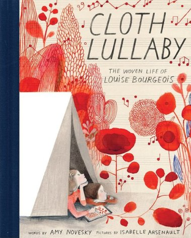 Cloth Lullaby: The Woven Life of Louise Bourgeois by by Amy Novesky & Isabelle Arsenault
