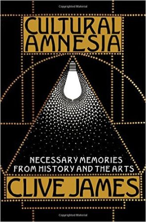 Cultural Amnesia: Necessary Memories from History and the Arts by Clive James